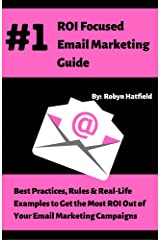 #1 ROI Focused Email Marketing Guide: Best Practices, Rules, and Real Life Examples to Get the Most ROI Out of Your Email Marketing Campaigns Kindle Edition
