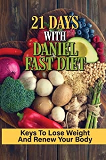 21 Days With Daniel Fast Diet: Keys To Lose Weight And Renew Your Body: Daniel Fast Diet Plan