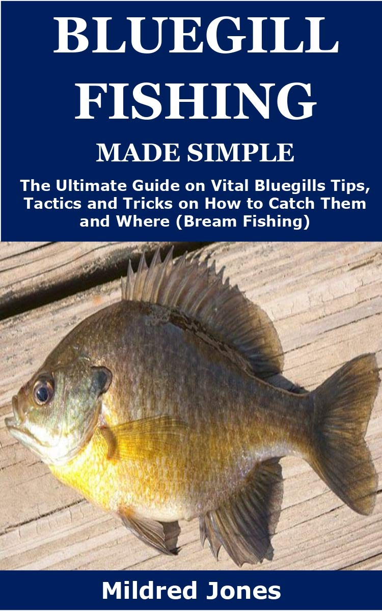 Bluegill Fishing Made Simple: The Ultimate Guide On Vital Bluegills Tips, Tactics And Tricks On How To Catch Them And Wher...