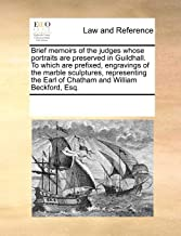 Brief Memoirs of the Judges Whose Portraits Are Preserved in Guildhall. to Which Are Prefixed, Engravings of the Marble Sculptures, Representing the Earl of Chatham and William Beckford, Esq.