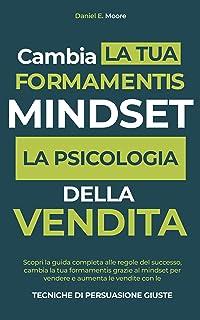 MINDSET: PSICOLOGIA DELLA VENDITA:Scopri la guida completa alle regole del successo, cambia la tua forma mentis grazie al ...