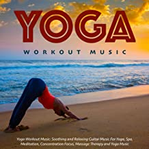 Yoga Workout Music: Soothing and Relaxing Guitar Music for Yoga, Spa, Meditation, Concentration Focus, Massage Therapy and Yoga Music