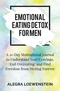Emotional Eating Detox for Men: A 21-Day Motivational Journal to Understand Your Cravings, End Overeating, and Find Freedo...