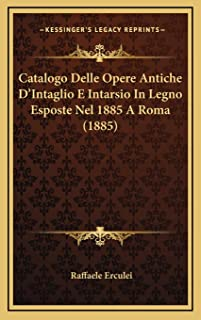 Catalogo Delle Opere Antiche D'Intaglio E Intarsio In Legno Esposte Nel 1885 A Roma (1885)