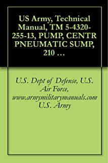 US Army, Technical Manual, TM 5-4320-255-13, PUMP, CENTR PNEUMATIC SUMP, 210 GPM, (INGERSOLL-RAND MODEL 251), military manauals, special forces (English Edition)