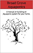 Broad Grove Aquaponics: A manual on building an Aquaponic system for your home.