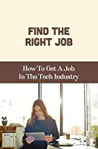 Find The Right Job: How To Get A Job In The Tech Industry: Find The Next Job (English Edition)