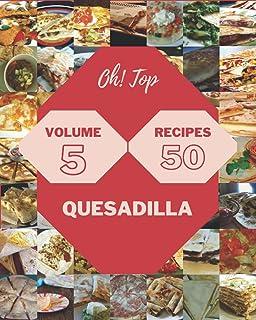 Oh! Top 50 Quesadilla Recipes Volume 5: A Timeless Quesadilla Cookbook