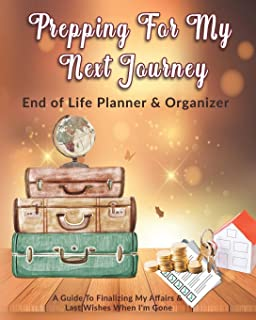 Prepping For My Next Journey: End of Life Planner & Organizer: A Guide To Finalizing My Affairs & Last Wishes When I'm Gone