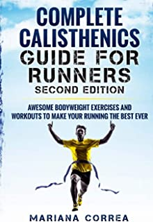 COMPLETE CALISTHENICS GUIDE For RUNNERS SECOND EDITION: AWESOME BODYWEIGHT EXERCISES AND WORKOUTS To MAKE YOUR RUNNING THE BEST EVER