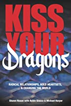 Kiss Your Dragons: Radical Relationships, Bold Heartsets, & Changing the World