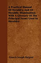 A Practical Manual Of Heraldry, And Of Heraldic Illumination; With A Glossary Of The Principal Terms Used In Heraldry