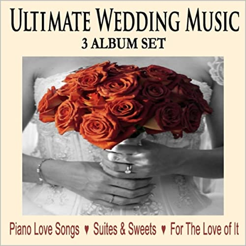 Ultimate Wedding Music: Piano Love Songs / Suites & Sweets / For the Love  of It
