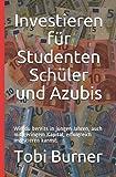 Investieren f�r Studenten Sch�ler und Azubis: Wie du bereits in jungen Jahren, auch mit geringem Kapital, erfolgreich investieren kannst.