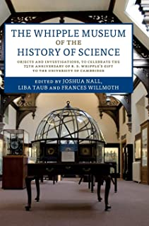 The Whipple Museum of the History of Science: Objects and Investigations, to Celebrate the 75th Anniversary of R. S. Whipple's Gift to the University of Cambridge