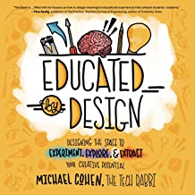 Educated by Design: Designing the Space to Experiment, Explore, and Extract Your Creative Potential