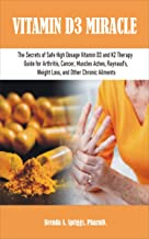 VITAMIN D3 MIRACLE: The Secrets of Safe High Dosage Vitamin D3 and K2 Therapy Guide for Arthritis, Cancer, Muscles Aches, ...