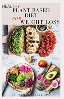 Healthy Plant Based Diet for Weight Loss: Delicious Plant Based Recipes Cookbook For Weight Loss And Vibrant Health