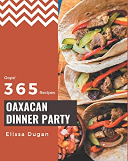 Oops! 365 Oaxacan Dinner Party Recipes: Home Cooking Made Easy with Oaxacan Dinner Party Cookbook!