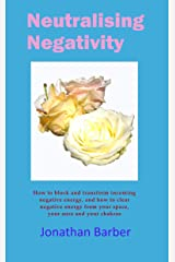 Neutralising Negativity: How to block and transform incoming negative energy, and how to clear negative energy from your space, your aura and chakras Kindle Edition