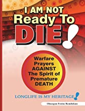 I Am Not Ready To Die!: Warfare Prayers Against The Spirit of Premature Death