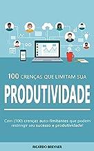 100 Crenças Que Limitam Sua Produtividade: As 100 crenças auto-limitantes que estão restringindo seu sucesso e produtividade!