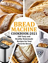 Bread Machine Cookbook 2021: 200 Tasty and Healthy Homemade Recipes for Your Favorite Bread