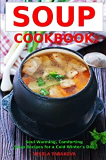 Soup Cookbook: Soul Warming, Comforting Soup Recipes for a Cold Winter's Day: Healthy Recipes for Weight Loss