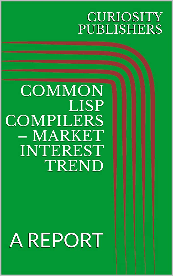 よろしく協定エンティティCOMMON LISP COMPILERS – MARKET INTEREST TREND: A REPORT (English Edition)
