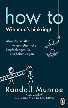 HOW TO - Wie man's hinkriegt: Absurde, wirklich wissenschaftliche Empfehlungen für alle Lebenslagen - Deutschsprachige Aus...