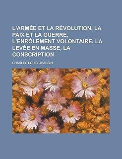 L'Armee Et La Revolution, La Paix Et La Guerre, L'Enrolement Volontaire, La Levee En Masse, La Conscription