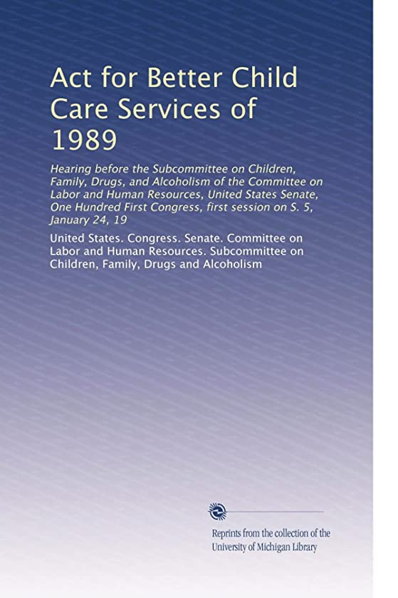 Act for Better Child Care Services of 1989: Hearing before the Subcommittee on Children, Family, Drugs, and Alcoholism of the Committee on Labor and ... first session on S. 5, January 24, 19