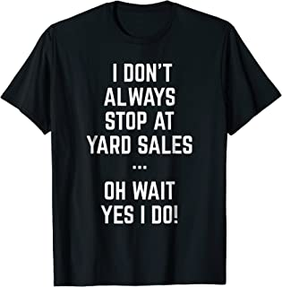 I Dont Always Stop At Yard Sales T Shirt