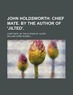 John Holdsworth; Chief Mate. by the Author of 'Jilted' Chief Mate. by the Author of 'Jilted'.