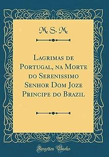 Lagrimas de Portugal, na Morte do Serenissimo Senhor Dom Joze Principe do Brazil (Classic Reprint) (Portuguese Edition)