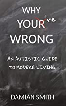 Why You're Wrong: An Autistic Guide To Modern Living
