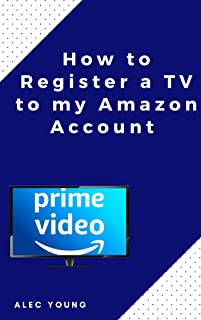 How to Register a TV to my Amazon Account: The Illustrated Step by Step Guide to Register a TV to my Amazon Prime Account ...
