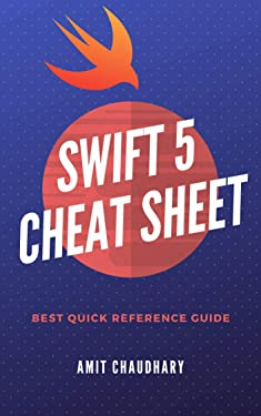 Swift 5 Cheat Sheet: Quick Reference Guide with Simple Examples for Each Topic of Swift Programming Language