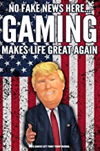 Video Gamers Gift Funny Trump Journal No Fake News Here... Gaming Makes Life Great Again: Humorous Pro Trump Gag Gift Video Gaming Gift Better Than A Card 120 Pg Notebook 6x9
