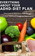 EVERYTHING  ABOUT YOUR ADHD-DIET PLAN: The Cure Is Nutrition Not Drugs: Solution Without Drugs or Medication (English Edition)