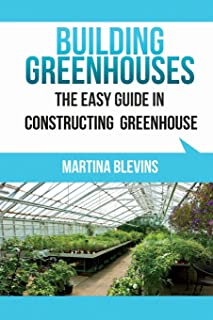 Building Greenhouses: The Easy Guide for Constructing Your Greenhouse: Helpful Tips for Building Your Own Greenhouse