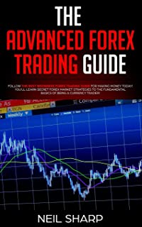 The Advanced Forex Trading Guide: Follow The Best Beginners Forex Trading Guide For Making Money Today! You'll Learn Secret Forex Market Strategies to ... Basics of Being a Currency Trader!