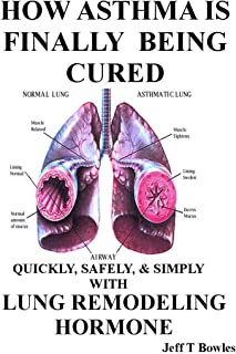 HOW ASTHMA IS FINALLY BEING CURED-QUICKLY, SIMPLY, & SAFELY WITH HUMAN LUNG REMODELING HORMONE
