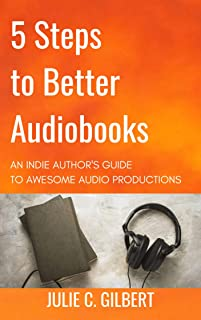 5 Steps to Better Audiobooks: An Indie Author's Guide to Awesome Audio Productions (5 Steps Series)