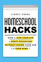 Homeschool Hacks: How to Give Your Kid a Great Education Without Losing Your Job (or Your Mind) Kindle Edition