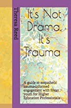 It's Not Drama, It's Trauma: A Guide to Empathetic Trauma-informed Engagement with Foster Youth for Higher Education Professionals.