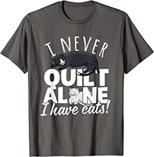 I Never Quilt Alone I Have Cats! Gift for Quilters & Sewers T-Shirt
