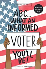 ABC What an Informed Voter You'll Be! (For Kids Grades K - 5th): An A to Z Overview of US Government, American Politics and Elections for Children Paperback