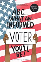ABC What an Informed Voter You'll Be! (For Kids Grades K - 5th): An A to Z Overview of US Government, American Politics an...