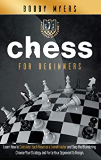 Chess For Beginners: Learn How to Calculate Each Move, Stop the Blundering, Choose Your Strategy and Win Every Match